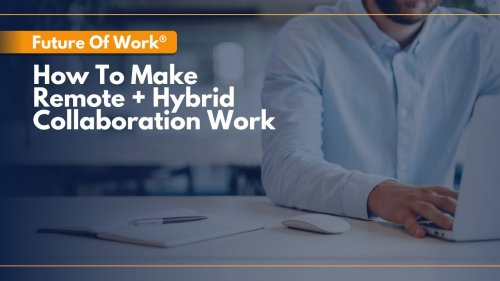 Future Of Work: 3 Keys For Successful Remote + Hybrid Collaboration