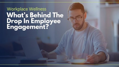 Workplace Wellness: What's Behind The Drop In Employee Engagement?