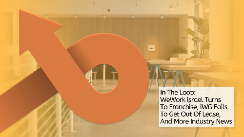 In The Loop: WeWork Israel Turns To Franchise, IWG Fails To Get Out Of Lease, And More Industry News