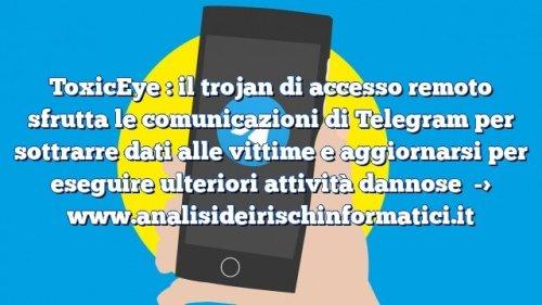 ToxicEye : il trojan di accesso remoto sfrutta le comunicazioni di Telegram per sottrarre dati alle vittime e aggiornarsi per eseguire ulteriori attività dannose