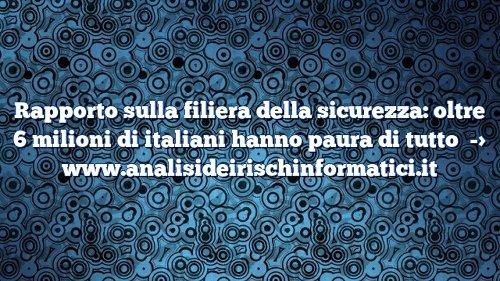Rapporto sulla filiera della sicurezza: oltre 6 milioni di italiani hanno paura di tutto