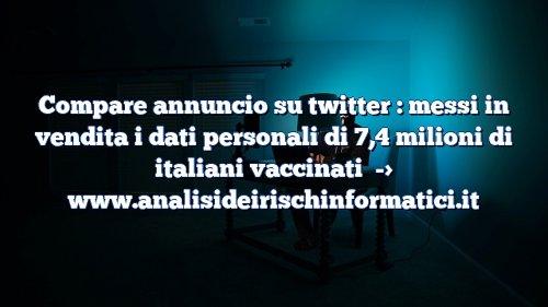 Compare annuncio su twitter : messi in vendita i dati personali di 7,4 milioni di italiani vaccinati