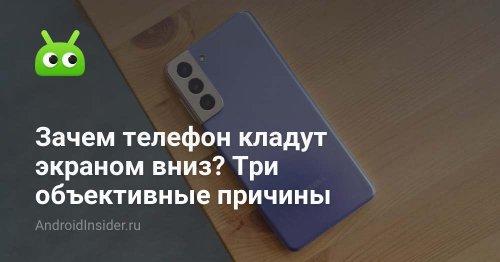 Зачем телефон кладут экраном вниз? Три объективные причины - AndroidInsider.ru