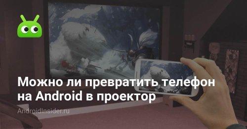 Можно ли превратить телефон на Android в проектор - AndroidInsider.ru