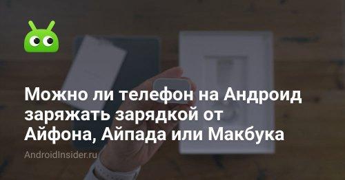 Можно ли телефон на Андроид заряжать зарядкой от Айфона, Айпада или Макбука - AndroidInsider.ru