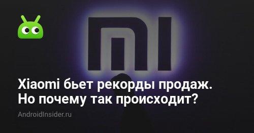 Xiaomi бьет рекорды продаж. Но почему так происходит? - AndroidInsider.ru
