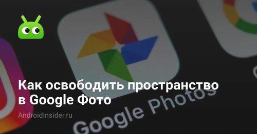 Как освободить пространство в Google Фото - AndroidInsider.ru