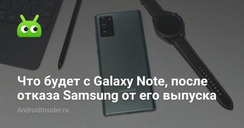 Что будет с Galaxy Note, после отказа Samsung от его выпуска - AndroidInsider.ru