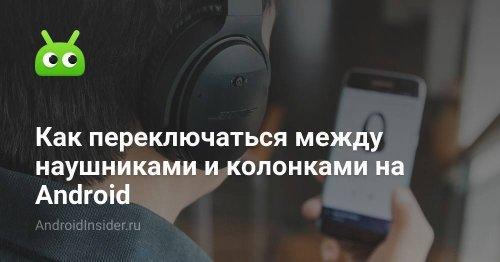 Как переключаться между наушниками и колонками на Android - AndroidInsider.ru