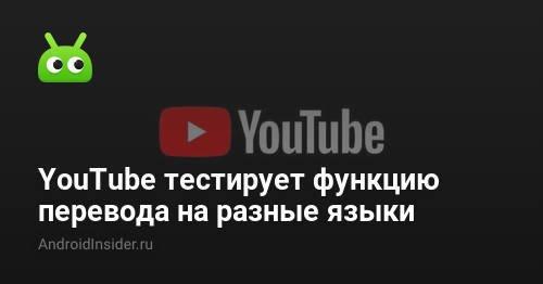 YouTube тестирует функцию автоматического перевода на разные языки - AndroidInsider.ru