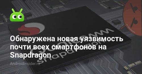 Обнаружена новая уязвимость почти всех смартфонов на Snapdragon - AndroidInsider.ru