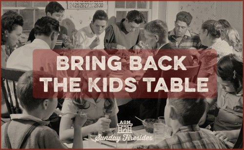 Sunday Firesides: Bring Back the Kids Table