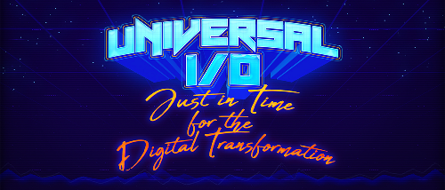 Universal I/O: Just in Time for the Digital Transformation
