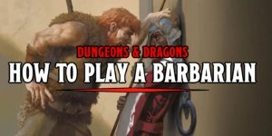D&D 5e Guide – How To Play A Barbarian