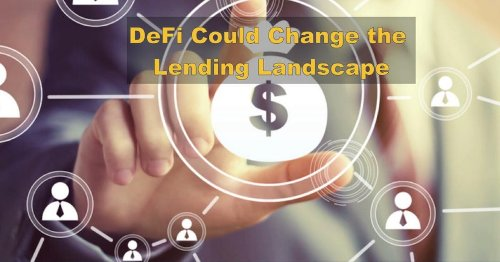 How DeFi Could Irreversibly Change The Lending Landscape