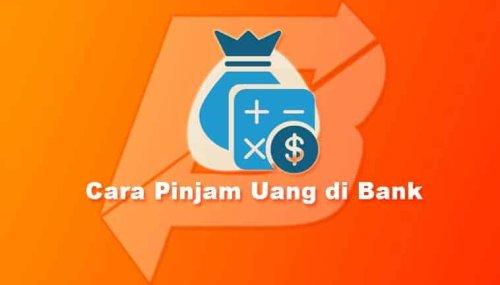 √ Cara Pinjam Uang di Bank & 5 Tips Pinjaman Disetujui
