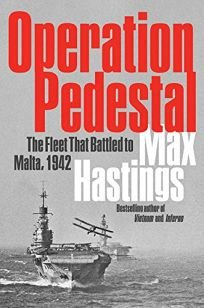 Nonfiction Book Review: Operation Pedestal: The Fleet That Battled to Malta, 1942 by Max Hastings. Harper, $35 (448p) ISBN 978-0-06-298015-1