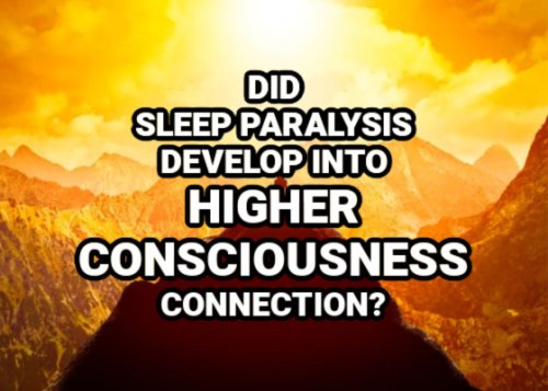 Did Sleep Paralysis Develop Into Higher Consciousness Connection?