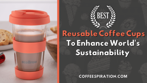Best Reusable Coffee Cups To Enhance World's Sustainability 2021