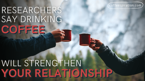 Researchers Say Drinking Coffee Will Strengthen Your Relationship