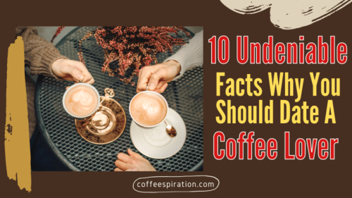 10 Undeniable Facts Why You Should Date A Coffee Lover