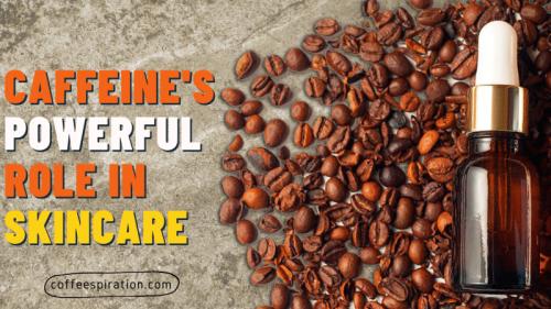 Caffeine's Powerful Role in Skincare - Coffeespiration