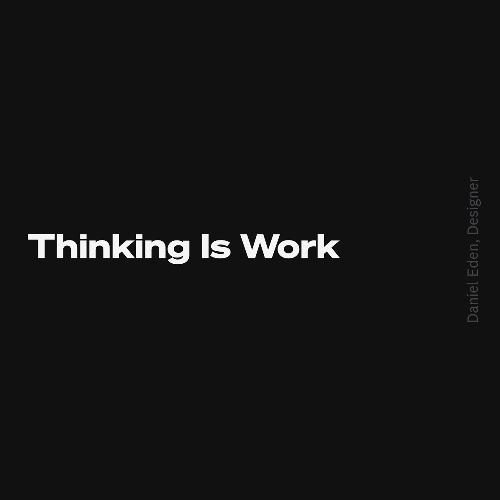 Thinking Is Work   Daniel Eden, Designer