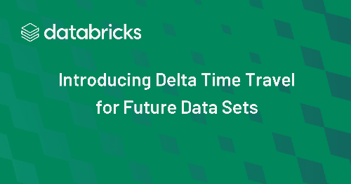Introducing Delta Time Travel for Future Data Sets - The Databricks Blog