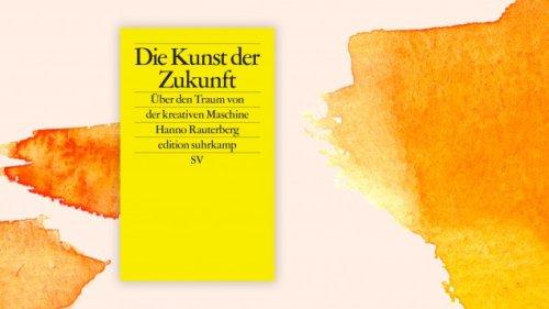 """Hanno Rauterberg: """"Die Kunst der Zukunft"""" - Sind Maschinen kreativ?"""