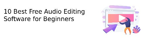 10 Best Free Audio Editing Software for Beginners