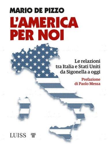 """Libri, """"L'America per noi"""". Una storia di relazioni diplomatiche tra Italia e Usa"""