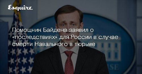 Помощник Байдена заявил о «последствиях» для России в случае смерти Навального в тюрьме