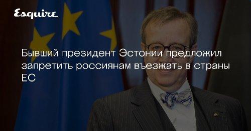 Бывший президент Эстонии предложил запретить россиянам въезжать в страны ЕС