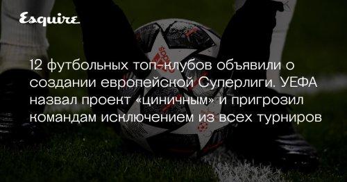 12 футбольных топ-клубов объявили о создании европейской Суперлиги. УЕФА назвал проект «циничным» и пригрозил командам исключением из всех турниров