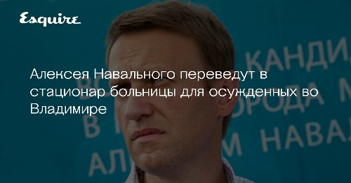 Алексея Навального переведут в стационар больницы для осужденных во Владимире