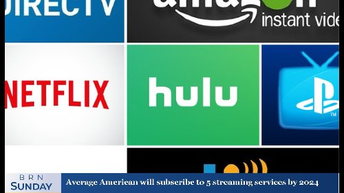 BRN Sunday | Average American will subscribe to 5 streaming services by 2024