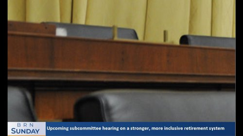 BRN Sunday | The upcoming subcommittee hearing on a stronger, more inclusive retirement system