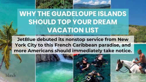 Why the Guadeloupe Islands Should Top Your Dream Vacation List