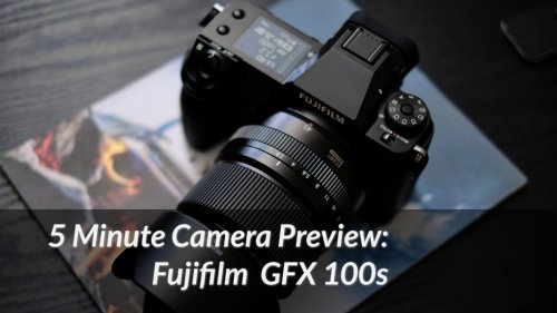 5 Min Camera Preview: Fujifilm GFX 100s