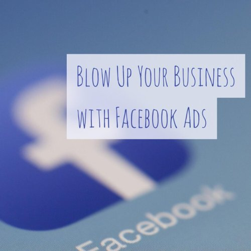 Six Ways to Blow Up Your Business With Facebook Ads