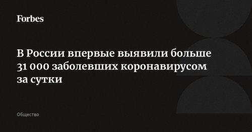 В России впервые выявили больше 31 000 заболевших коронавирусом за сутки