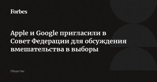 Apple и Google пригласили в Совет Федерации для обсуждения вмешательства в выборы   Forbes.ru