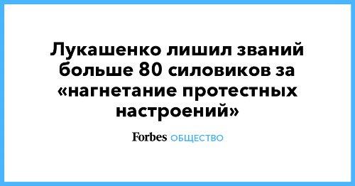 Лукашенко лишил званий больше 80 силовиков за «нагнетание протестных настроений»