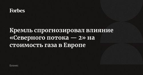 Кремль спрогнозировал влияние «Северного потока — 2» на стоимость газа в Европе | Forbes.ru