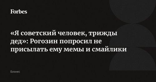 «Я советский человек, трижды дед»: Рогозин попросил не присылать ему мемы и смайлики | Forbes.ru