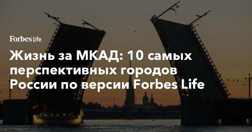 Жизнь за МКАД: 10 самых перспективных городов России по версии Forbes Life