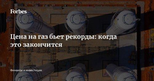 Цена на газ бьет рекорды: когда это закончится   Forbes.ru