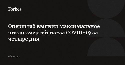 Оперштаб выявил максимальное число смертей из-за COVID-19 за четыре дня | Forbes.ru