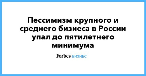 Пессимизм крупного и среднего бизнеса в России упал до пятилетнего минимума