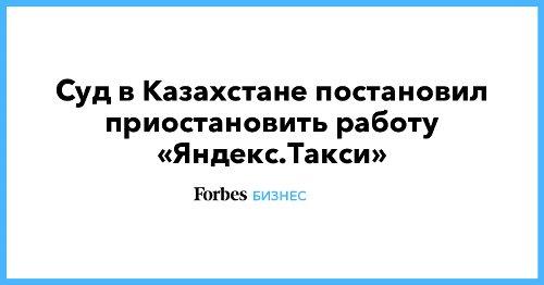 Суд в Казахстане постановил приостановить работу «Яндекс.Такси»
